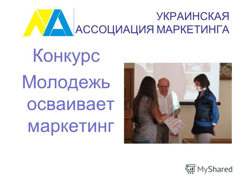 УКРАИНСКАЯ АССОЦИАЦИЯ МАРКЕТИНГА Конкурс Молодежь осваивает маркетинг