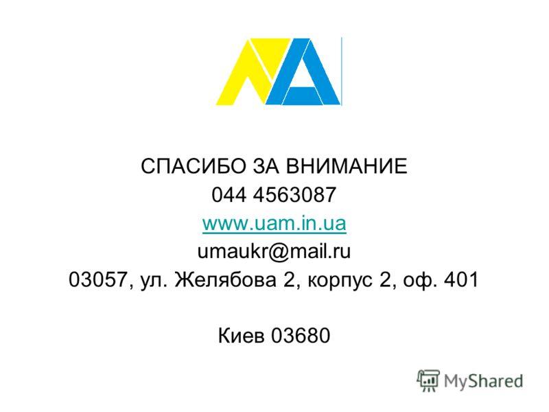 СПАСИБО ЗА ВНИМАНИЕ 044 4563087 www.uam.in.ua umaukr@mail.ru 03057, ул. Желябова 2, корпус 2, оф. 401 Киев 03680