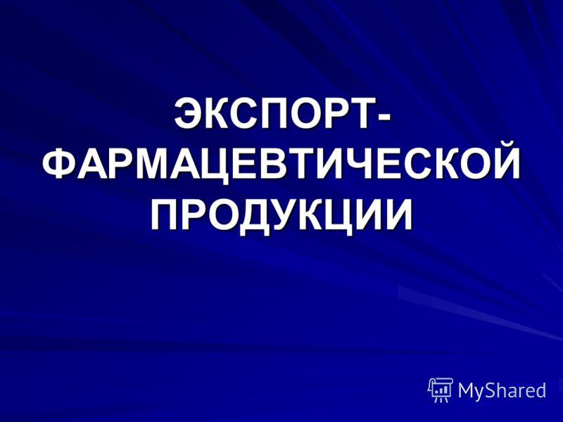 ЭКСПОРТ- ФАРМАЦЕВТИЧЕСКОЙ ПРОДУКЦИИ