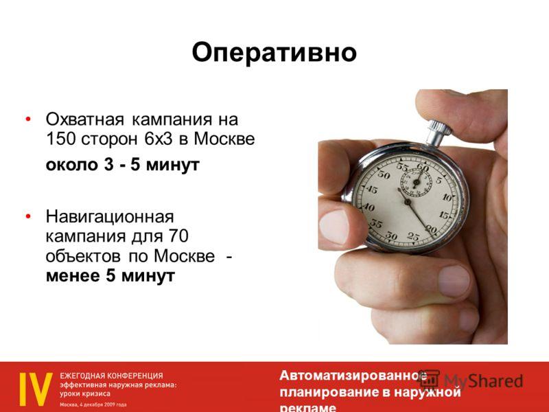 Оперативно Охватная кампания на 150 сторон 6х3 в Москве около 3 - 5 минут Навигационная кампания для 70 объектов по Москве - менее 5 минут Автоматизированное планирование в наружной рекламе
