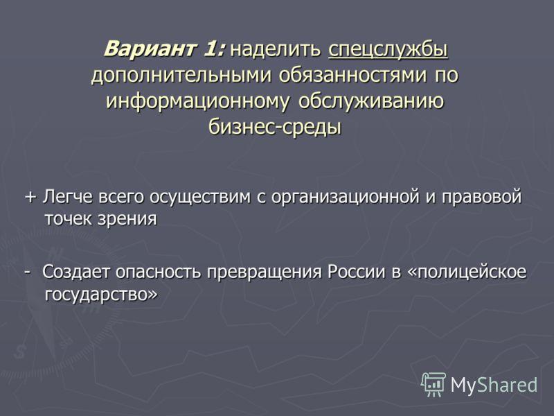 Вариант 1: наделить спецслужбы дополнительными обязанностями по информационному обслуживанию бизнес-среды + Легче всего осуществим с организационной и правовой точек зрения - Создает опасность превращения России в «полицейское государство»