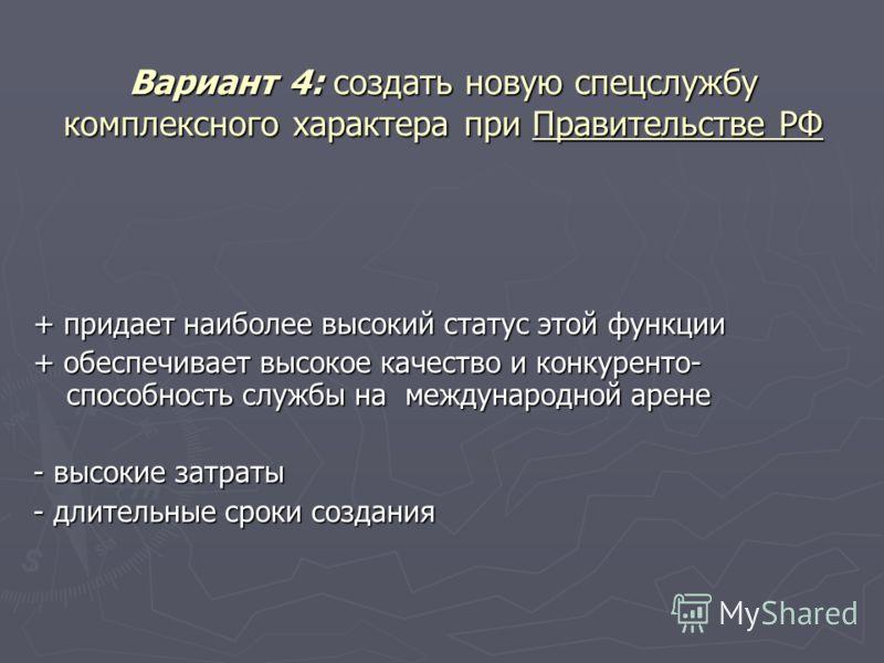 Вариант 4: создать новую спецслужбу комплексного характера при Правительстве РФ + придает наиболее высокий статус этой функции + обеспечивает высокое качество и конкуренто- способность службы на международной арене - высокие затраты - длительные срок