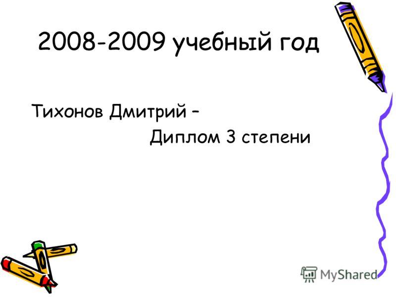 2008-2009 учебный год Тихонов Дмитрий – Диплом 3 степени