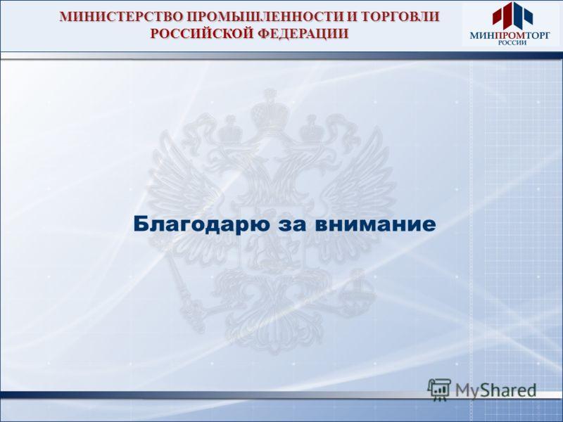 МИНИСТЕРСТВО ПРОМЫШЛЕННОСТИ И ТОРГОВЛИ РОССИЙСКОЙ ФЕДЕРАЦИИ Благодарю за внимание