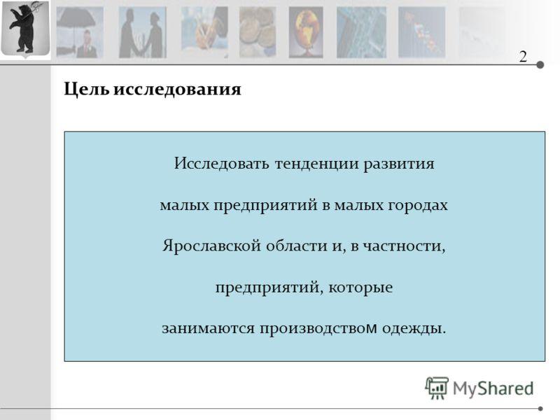 Цель исследования Исследовать тенденции развития малых предприятий в малых городах Ярославской области и, в частности, предприятий, которые занимаются производство м одежды. 2