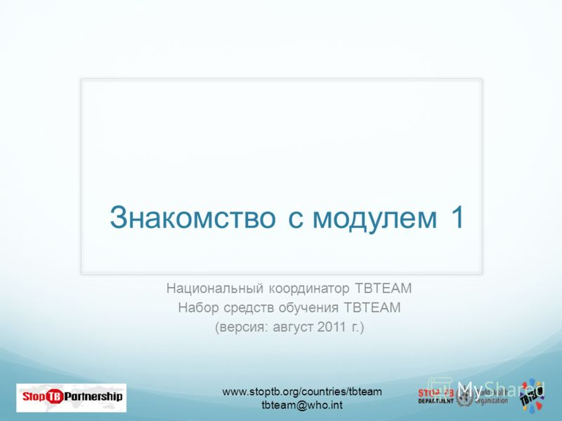 www.stoptb.org/countries/tbteam tbteam@who.int Знакомство с модулем 1 Национальный координатор TBTEAM Набор средств обучения TBTEAM (версия: август 2011 г.)