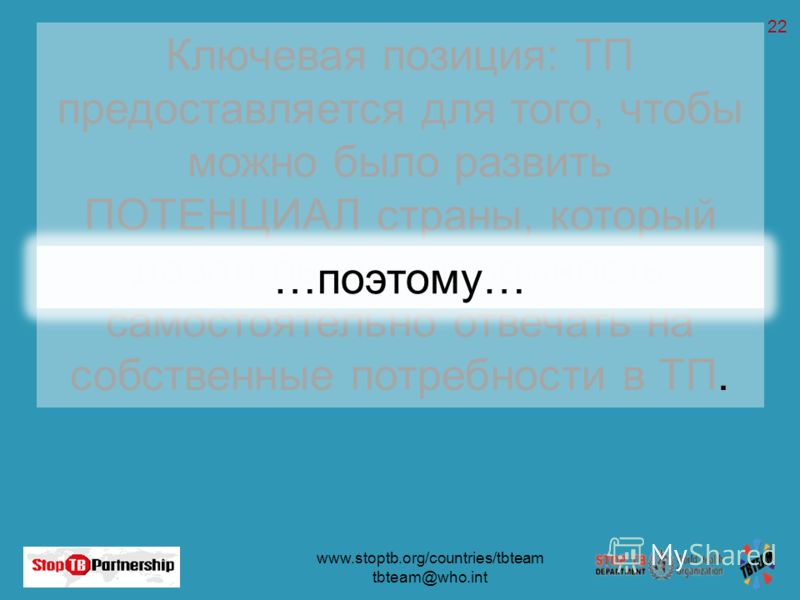 www.stoptb.org/countries/tbteam tbteam@who.int 22 Ключевая позиция: ТП предоставляется для того, чтобы можно было развить ПОТЕНЦИАЛ страны, который давал бы ей возможность самостоятельно отвечать на собственные потребности в ТП. …поэтому…
