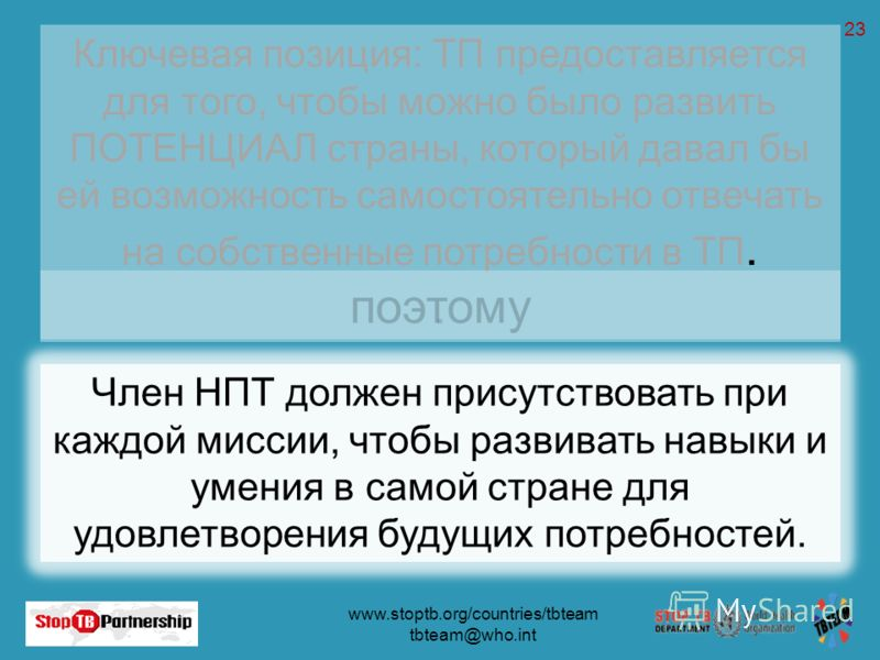 www.stoptb.org/countries/tbteam tbteam@who.int 23 Ключевая позиция: ТП предоставляется для того, чтобы можно было развить ПОТЕНЦИАЛ страны, который давал бы ей возможность самостоятельно отвечать на собственные потребности в ТП.. Член НПТ должен прис