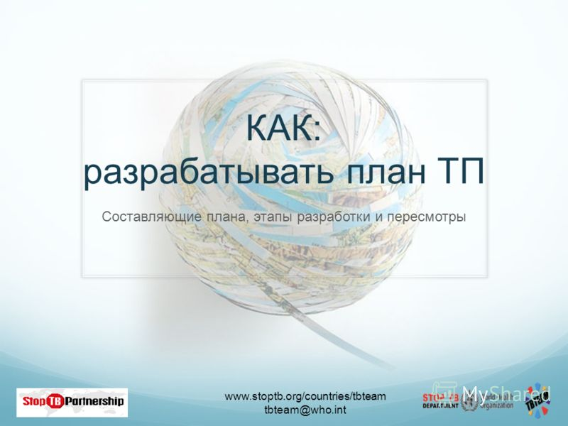 www.stoptb.org/countries/tbteam tbteam@who.int 24 КАК: разрабатывать план ТП Составляющие плана, этапы разработки и пересмотры