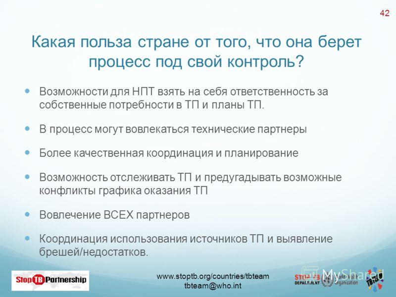 www.stoptb.org/countries/tbteam tbteam@who.int 42 Какая польза стране от того, что она берет процесс под свой контроль? Возможности для НПТ взять на себя ответственность за собственные потребности в ТП и планы ТП. В процесс могут вовлекаться техничес
