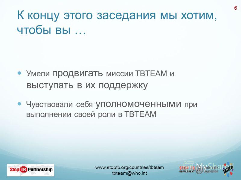 www.stoptb.org/countries/tbteam tbteam@who.int 6 К концу этого заседания мы хотим, чтобы вы … Умели продвигать миссии TBTEAM и выступать в их поддержку Чувствовали себя уполномоченными при выполнении своей роли в TBTEAM