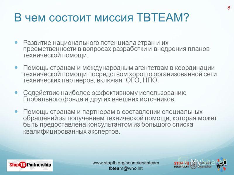 www.stoptb.org/countries/tbteam tbteam@who.int 8 В чем состоит миссия TBTEAM? Развитие национального потенциала стран и их преемственности в вопросах разработки и внедрения планов технической помощи. Помощь странам и международным агентствам в коорди
