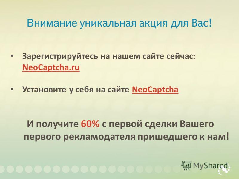 Внимание уникальная акция для Вас! Зарегистрируйтесь на нашем сайте сейчас: NeoCaptcha.ru NeoCaptcha.ru Установите у себя на сайте NeoCaptchaNeoCaptcha И получите 60% с первой сделки Вашего первого рекламодателя пришедшего к нам!