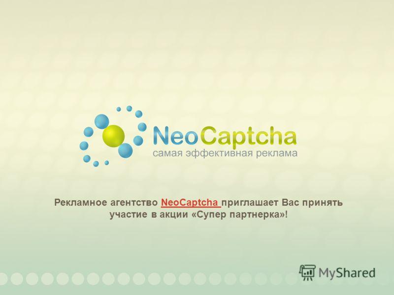 Рекламное агентство NeoCaptcha приглашает Вас принять участие в акции «Супер партнерка»!NeoCaptcha