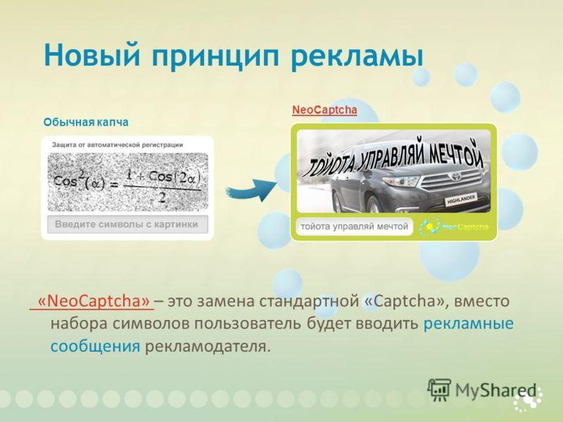 Новый принцип рекламы «NeoCaptcha» «NeoCaptcha» – это замена стандартной «Captcha», вместо набора символов пользователь будет вводить рекламные сообщения рекламодателя. NeoCaptcha Обычная капча
