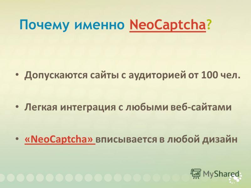 Почему именно NeoCaptcha?NeoCaptcha Допускаются сайты с аудиторией от 100 чел. Легкая интеграция с любыми веб-сайтами «NeoCaptcha» вписывается в любой дизайн «NeoCaptcha»