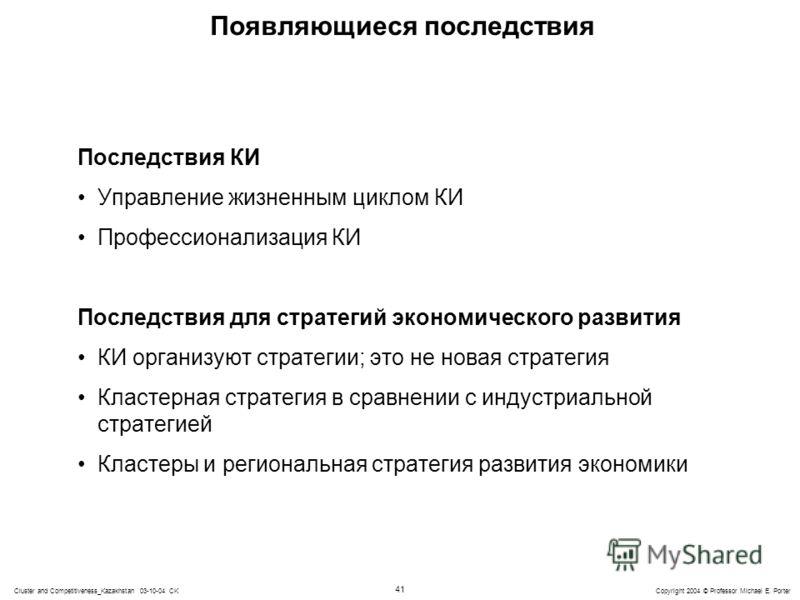 41 Copyright 2004 © Professor Michael E. PorterCluster and Competitiveness_Kazakhstan 03-10-04 CK Появляющиеся последствия Последствия КИ Управление жизненным циклом КИ Профессионализация КИ Последствия для стратегий экономического развития КИ органи