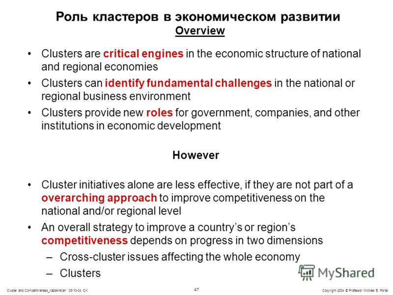 47 Copyright 2004 © Professor Michael E. PorterCluster and Competitiveness_Kazakhstan 03-10-04 CK Роль кластеров в экономическом развитии Overview Clusters are critical engines in the economic structure of national and regional economies Clusters can