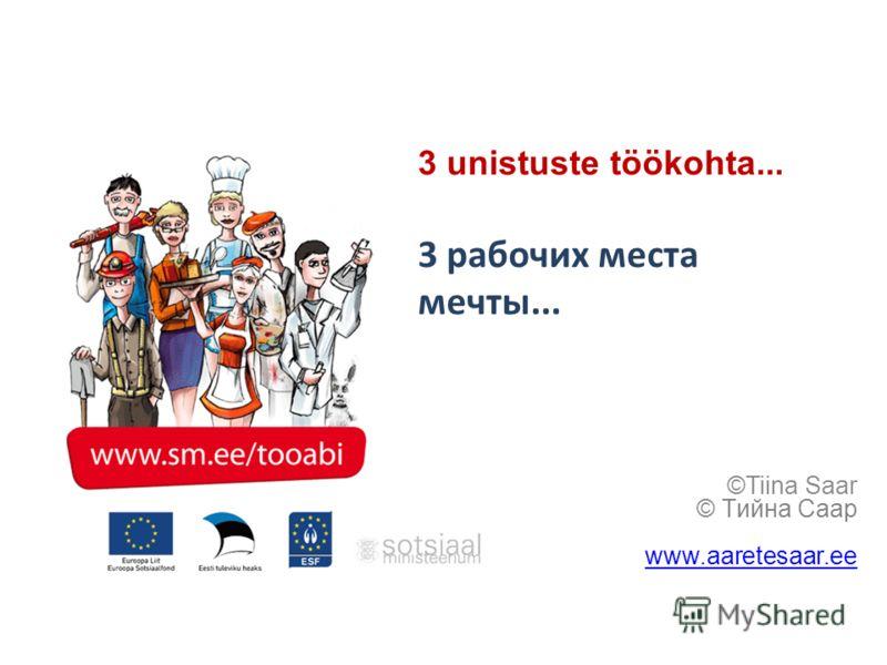 3 unistuste töökohta... 3 рабочих места мечты... ©Tiina Saar © Tийна Caap www.aaretesaar.ee