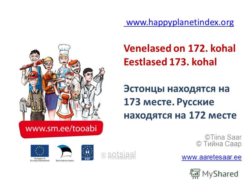 www.happyplanetindex.org www.happyplanetindex.org Venelased on 172. kohal Eestlased 173. kohal Эстонцы находятся на 173 месте. Русские находятся на 172 месте ©Tiina Saar © Tийна Caap www.aaretesaar.ee