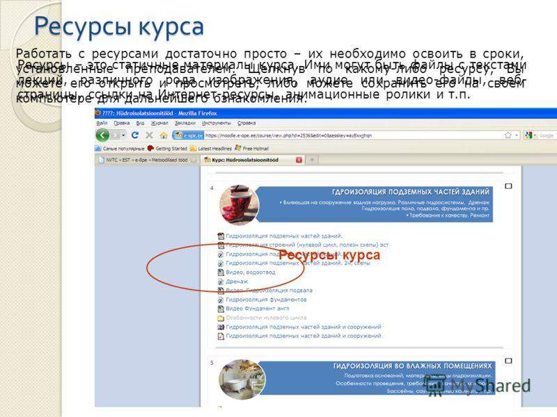 Ресурсы курса Ресурсы – это статичные материалы курса. Ими могут быть файлы с текстами лекций, различного рода изображения, аудио или видео-файлы, веб- страницы, ссылки на Интернет-ресурсы, анимационные ролики и т.п. Работать с ресурсами достаточно п