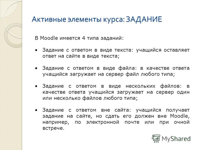 Активные элементы курса : ЗАДАНИЕ В Moodle имеется 4 типа заданий: Задание с ответом в виде текста: учащийся оставляет ответ на сайте в виде текста; Задание с ответом в виде файла: в качестве ответа учащийся загружает на сервер файл любого типа; Зада