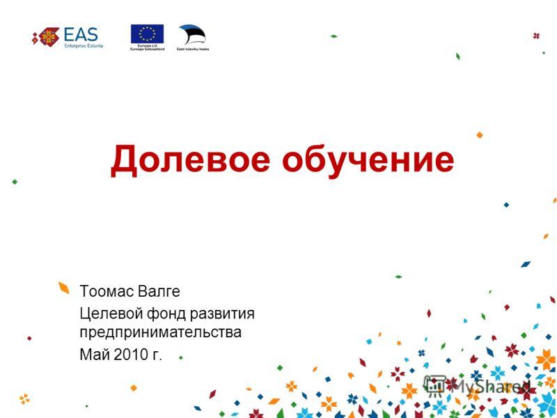 Долевое обучение Тоомас Валге Целевой фонд развития предпринимательства Май 2010 г.