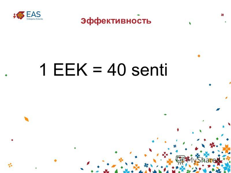 э ффективность 1 EEK = 40 senti