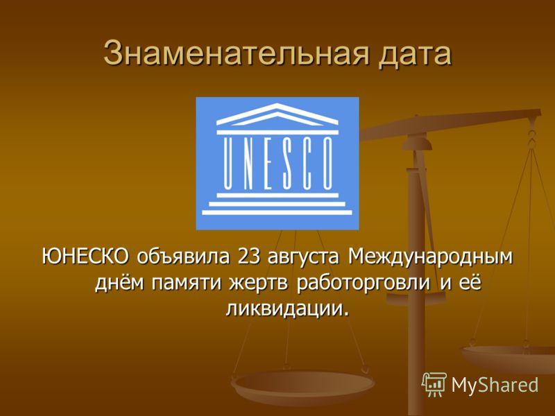 Знаменательная дата ЮНЕСКО объявила 23 августа Международным днём памяти жертв работорговли и её ликвидации.