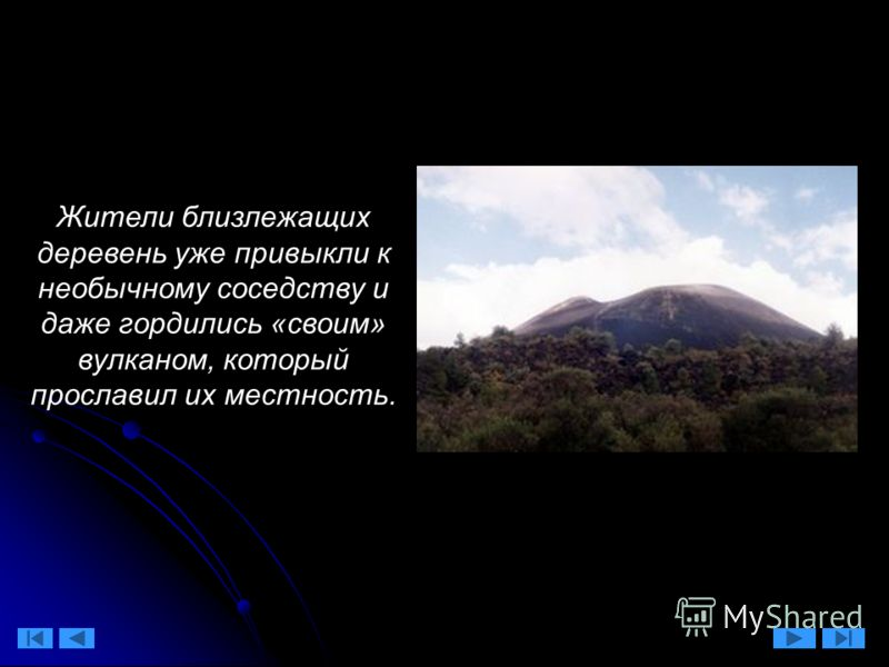 Жители близлежащих деревень уже привыкли к необычному соседству и даже гордились «своим» вулканом, который прославил их местность.