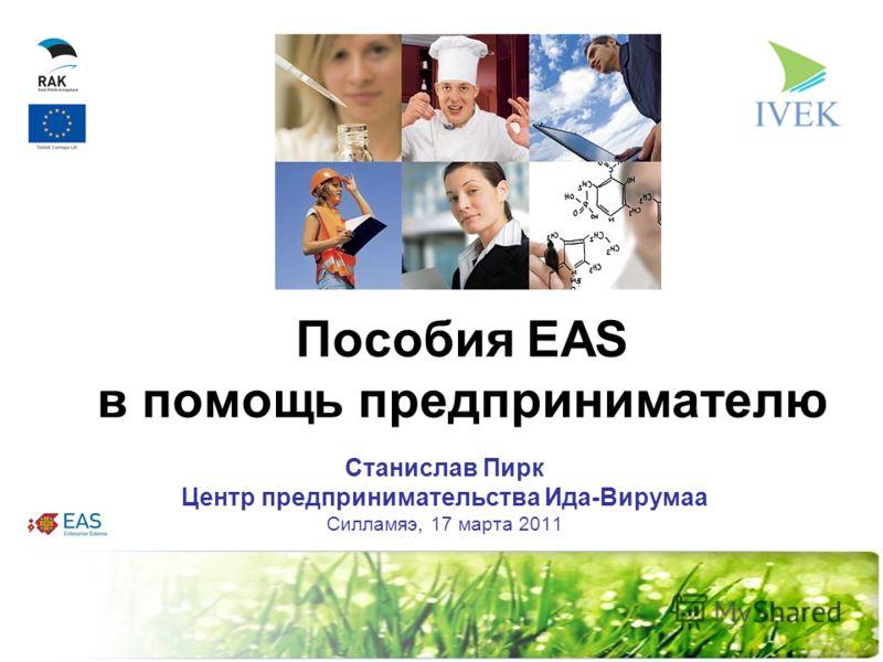 Пособия ЕАS в помощь предпринимателю Станислав Пирк Центр предпринимательства Ида-Вирумаа Силламяэ, 17 марта 2011