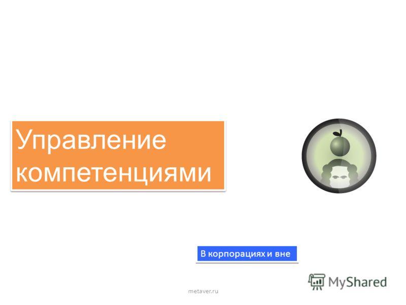 Управление компетенциями Управление компетенциями metaver.ru В корпорациях и вне