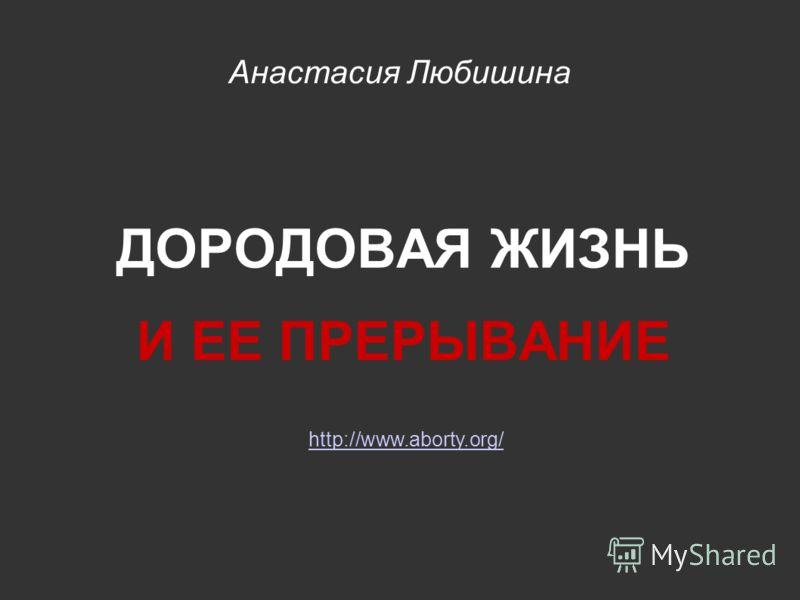 Анастасия Любишина ДОРОДОВАЯ ЖИЗНЬ И ЕЕ ПРЕРЫВАНИЕ http://www.aborty.org/