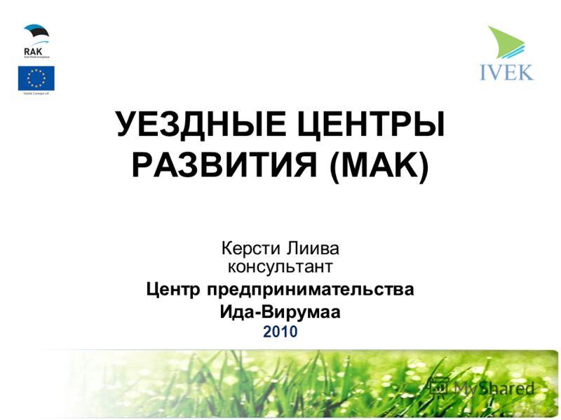 УЕЗДНЫЕ ЦЕНТРЫ РАЗВИТИЯ (MAK) Кeрсти Лиива консультант Центр предпринимательства Ида-Вирумаa 2010