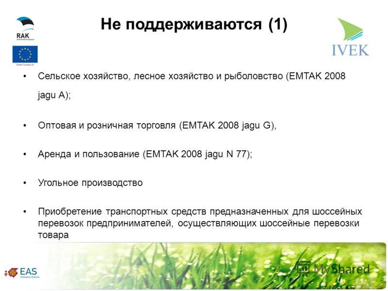 Не поддерживаются (1) Сельское хозяйство, лесное хозяйство и рыболовство (EMTAK 2008 jagu A); Оптовая и розничная торговля (EMTAK 2008 jagu G), Аренда и пользование (EMTAK 2008 jagu N 77); Угольное производство Приобретение транспортных средств предн
