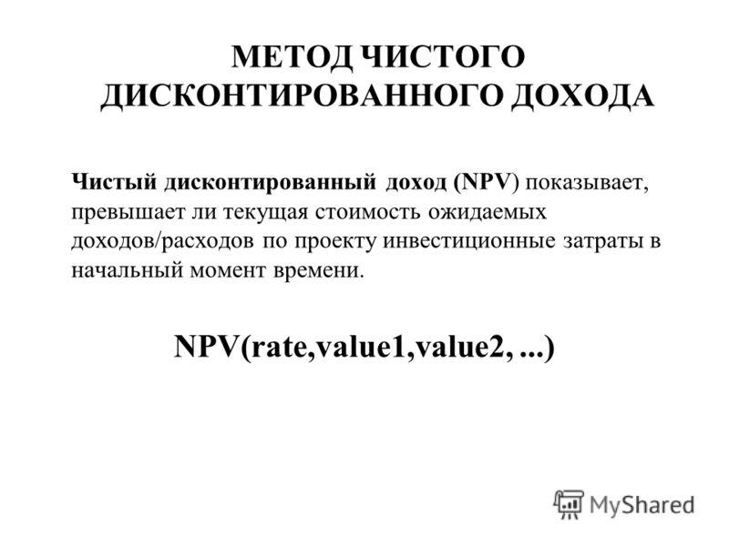 МЕТОД ЧИСТОГО ДИСКОНТИРОВАННОГО ДОХОДА Чистый дисконтированный доход (NPV) показывает, превышает ли текущая стоимость ожидаемых доходов/расходов по проекту инвестиционные затраты в начальный момент времени. NPV(rate,value1,value2,...)