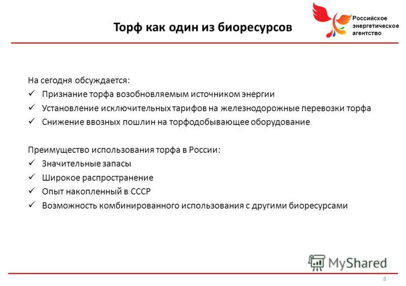 Российское энергетическое агентство Торф как один из биоресурсов На сегодня обсуждается: Признание торфа возобновляемым источником энергии Установление исключительных тарифов на железнодорожные перевозки торфа Снижение ввозных пошлин на торфодобывающ