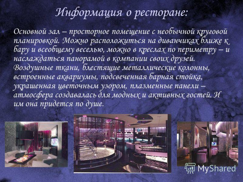 Информация о ресторане: Основной зал – просторное помещение с необычной круговой планировкой. Можно расположиться на диванчиках ближе к бару и всеобщему веселью, можно в креслах по периметру – и наслаждаться панорамой в компании своих друзей. Воздушн