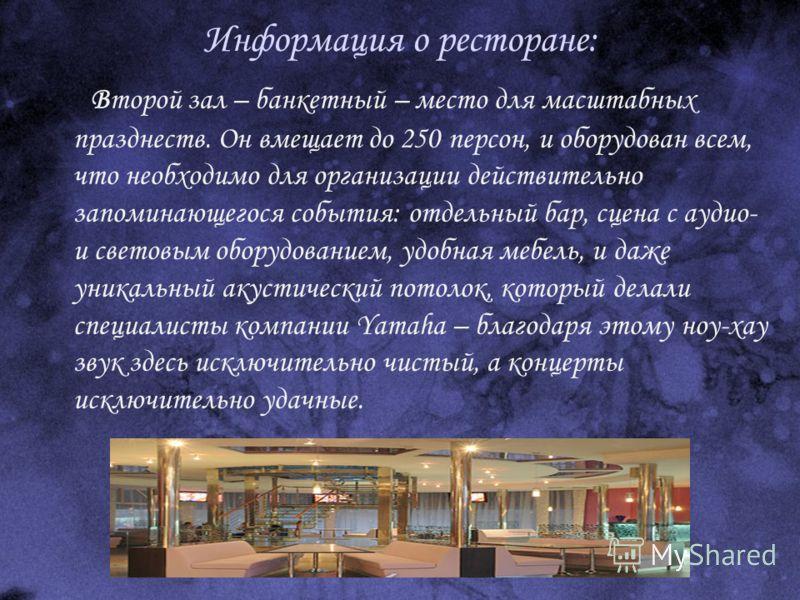 Информация о ресторане: Второй зал – банкетный – место для масштабных празднеств. Он вмещает до 250 персон, и оборудован всем, что необходимо для организации действительно запоминающегося события: отдельный бар, сцена с аудио- и световым оборудование