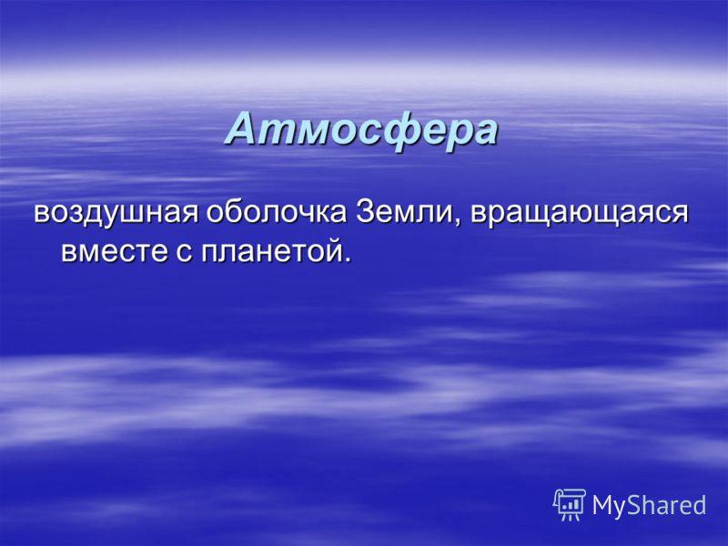 Атмосфера воздушная оболочка Земли, вращающаяся вместе с планетой.
