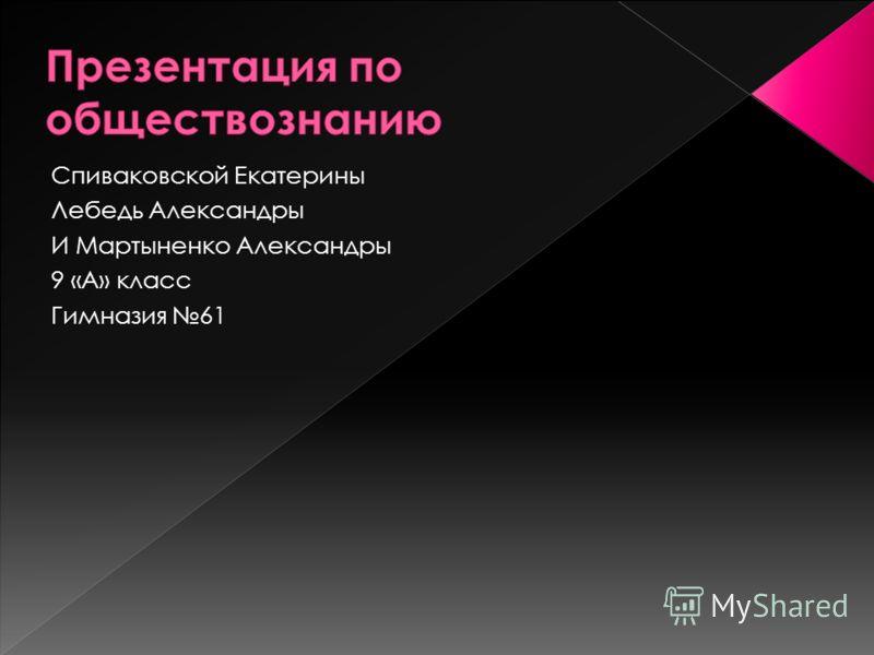 Спиваковской Екатерины Лебедь Александры И Мартыненко Александры 9 «А» класс Гимназия 61