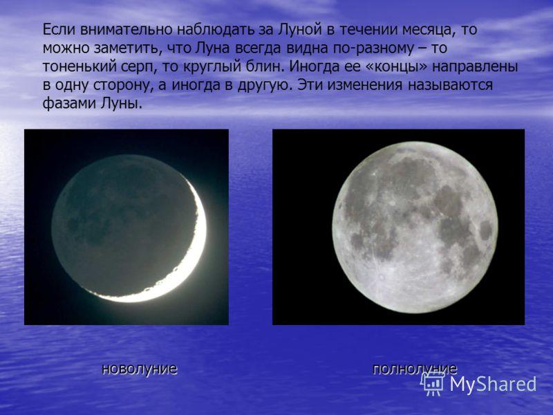 Если внимательно наблюдать за Луной в течении месяца, то можно заметить, что Луна всегда видна по-разному – то тоненький серп, то круглый блин. Иногда ее «концы» направлены в одну сторону, а иногда в другую. Эти изменения называются фазами Луны. ново
