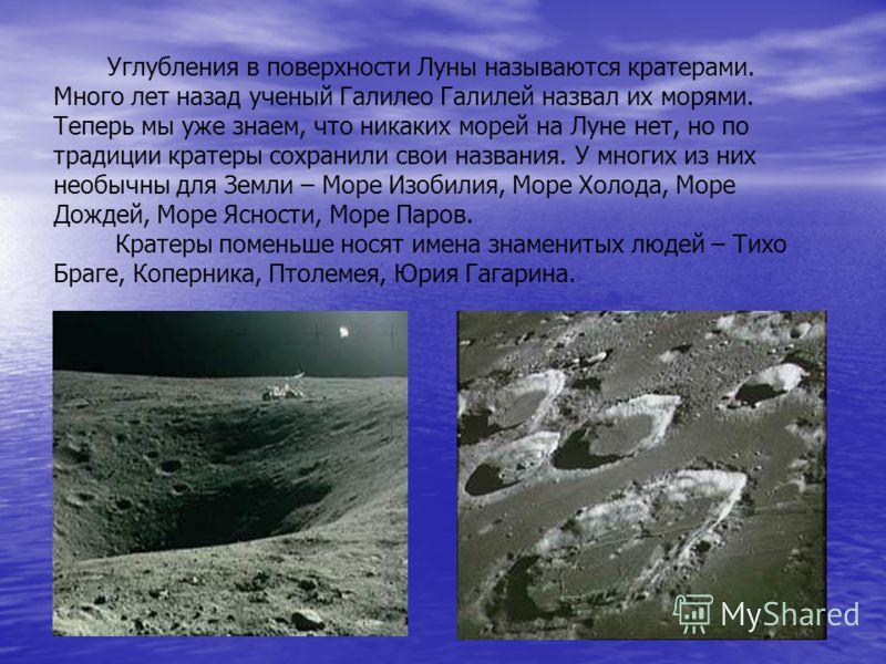 Углубления в поверхности Луны называются кратерами. Много лет назад ученый Галилео Галилей назвал их морями. Теперь мы уже знаем, что никаких морей на Луне нет, но по традиции кратеры сохранили свои названия. У многих из них необычны для Земли – Море
