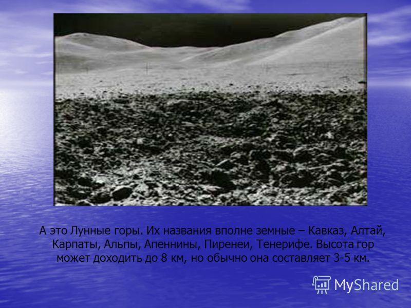А это Лунные горы. Их названия вполне земные – Кавказ, Алтай, Карпаты, Альпы, Апеннины, Пиренеи, Тенерифе. Высота гор может доходить до 8 км, но обычно она составляет 3-5 км.