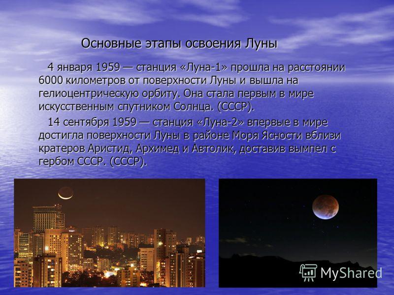 Основные этапы освоения Луны Основные этапы освоения Луны 4 января 1959 станция «Луна-1» прошла на расстоянии 6000 километров от поверхности Луны и вышла на гелиоцентрическую орбиту. Она стала первым в мире искусственным спутником Солнца. (СССР). 4 я