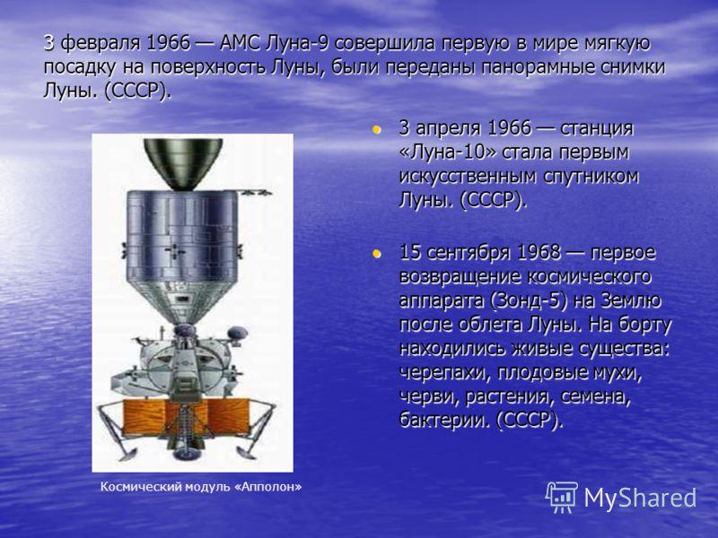 3 февраля 1966 АМС Луна-9 совершила первую в мире мягкую посадку на поверхность Луны, были переданы панорамные снимки Луны. (СССР). 15 сентября 1968 первое возвращение космического аппарата (Зонд-5) на Землю после облета Луны. На борту находились жив