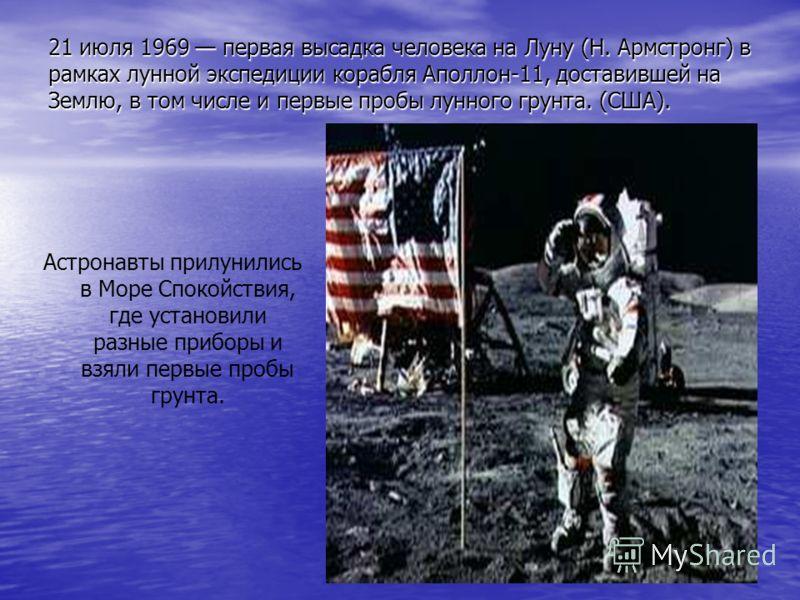21 июля 1969 первая высадка человека на Луну (Н. Армстронг) в рамках лунной экспедиции корабля Аполлон-11, доставившей на Землю, в том числе и первые пробы лунного грунта. (США). Астронавты прилунились в Море Спокойствия, где установили разные прибор