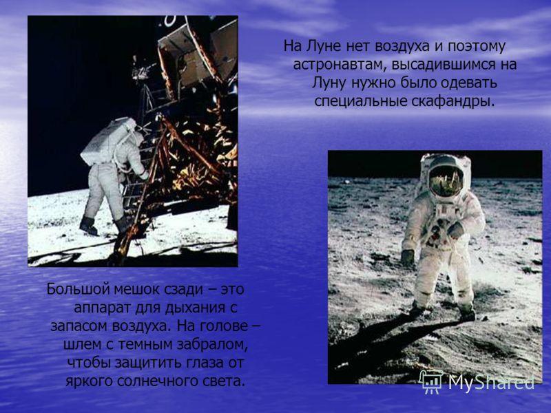 На Луне нет воздуха и поэтому астронавтам, высадившимся на Луну нужно было одевать специальные скафандры. Большой мешок сзади – это аппарат для дыхания с запасом воздуха. На голове – шлем с темным забралом, чтобы защитить глаза от яркого солнечного с