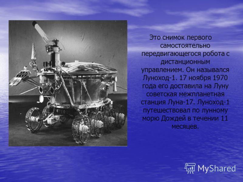 Это снимок первого самостоятельно передвигающегося робота с дистанционным управлением. Он назывался Луноход-1. 17 ноября 1970 года его доставила на Луну советская межпланетная станция Луна-17. Луноход-1 путешествовал по лунному морю Дождей в течении