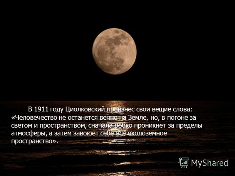 В 1911 году Циолковский произнес свои вещие слова: «Человечество не останется вечно на Земле, но, в погоне за светом и пространством, сначала робко проникнет за пределы атмосферы, а затем завоюет себе все околоземное пространство».